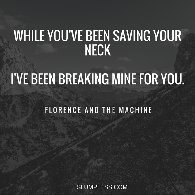 -Make up your mind. Let me live or let me love you.While you've been saving your neck,I've been breaking mine for you.-Florence and the Machine.