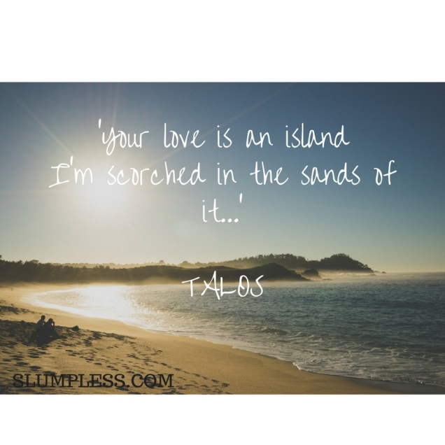 Your love is an islandI'm scorched in the sands of it....jpg